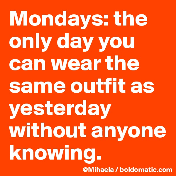 Mondays: the only day you can wear the same outfit as yesterday without anyone knowing.