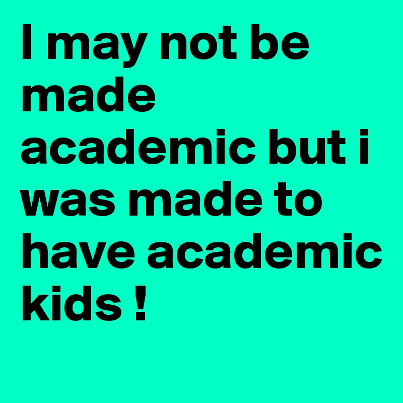 I may not be made academic but i was made to have academic kids !
