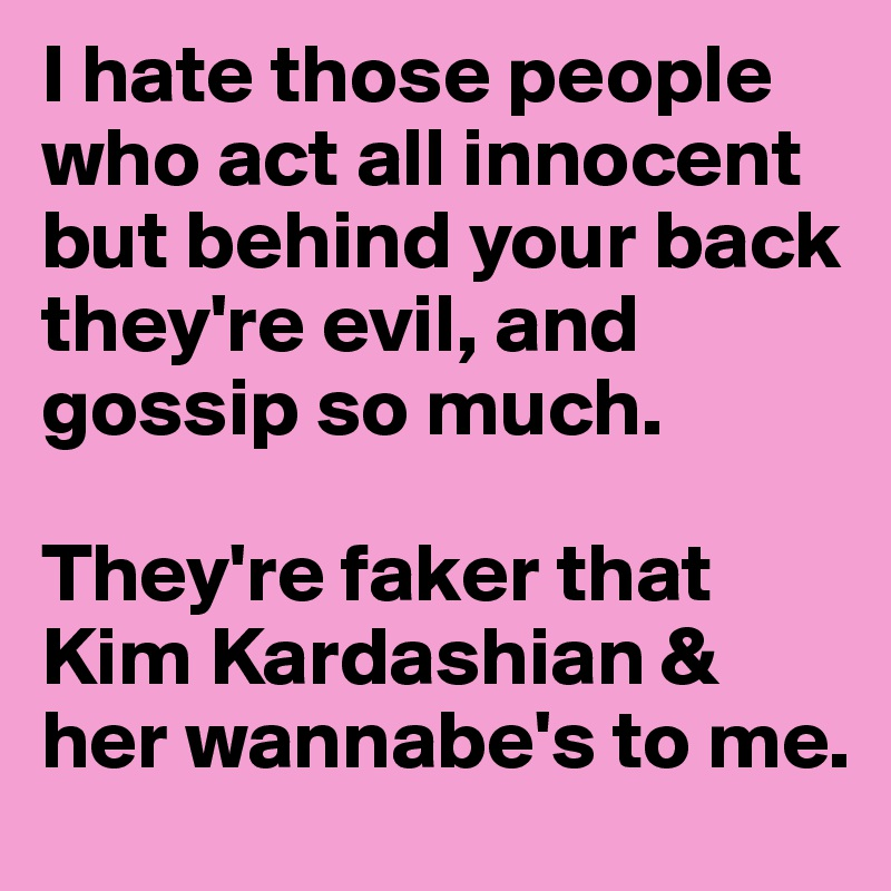 I hate those people who act all innocent but behind your back they're evil, and gossip so much.   They're faker that Kim Kardashian & her wannabe's to me.