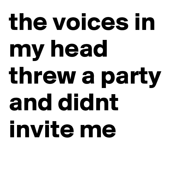 the voices in my head threw a party and didnt invite me