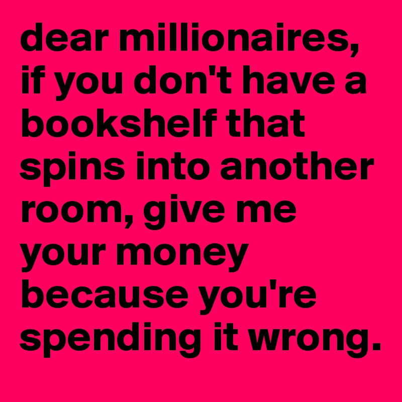 dear millionaires, if you don't have a bookshelf that spins into another room, give me your money because you're spending it wrong.