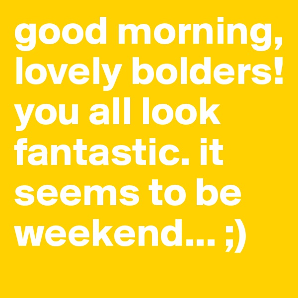 good morning, lovely bolders!  you all look fantastic. it seems to be weekend... ;)