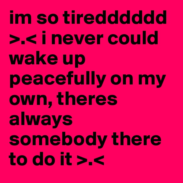 im so tiredddddd >.< i never could wake up peacefully on my own, theres always somebody there to do it >.<