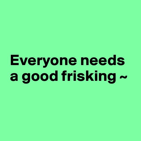 Everyone needs   a good frisking ~