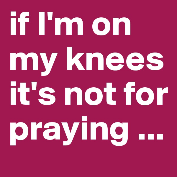 if I'm on my knees  it's not for praying ...