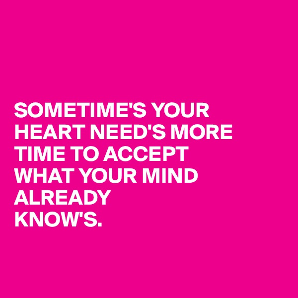 SOMETIME'S YOUR HEART NEED'S MORE TIME TO ACCEPT WHAT YOUR MIND ALREADY KNOW'S.