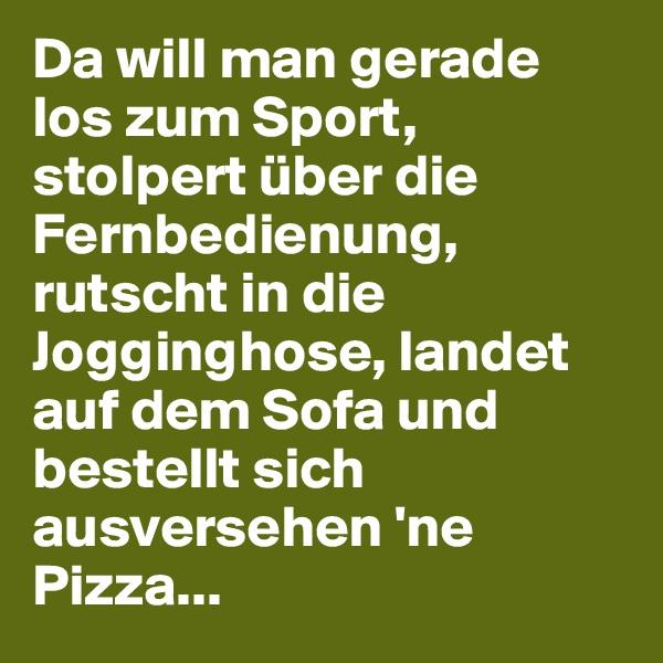 Da will man gerade los zum Sport, stolpert über die Fernbedienung, rutscht in die Jogginghose, landet auf dem Sofa und bestellt sich ausversehen 'ne Pizza...