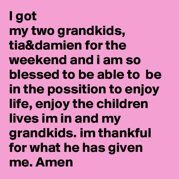 I got my two grandkids, tia&damien for the weekend and i am so blessed to be able to  be in the possition to enjoy life, enjoy the children lives im in and my grandkids. im thankful  for what he has given me. Amen