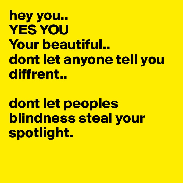 hey you.. YES YOU  Your beautiful..  dont let anyone tell you diffrent..   dont let peoples blindness steal your spotlight.