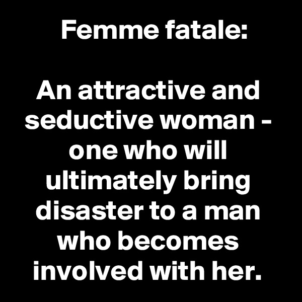 Femme fatale:  An attractive and seductive woman - one who will ultimately bring disaster to a man who becomes involved with her.