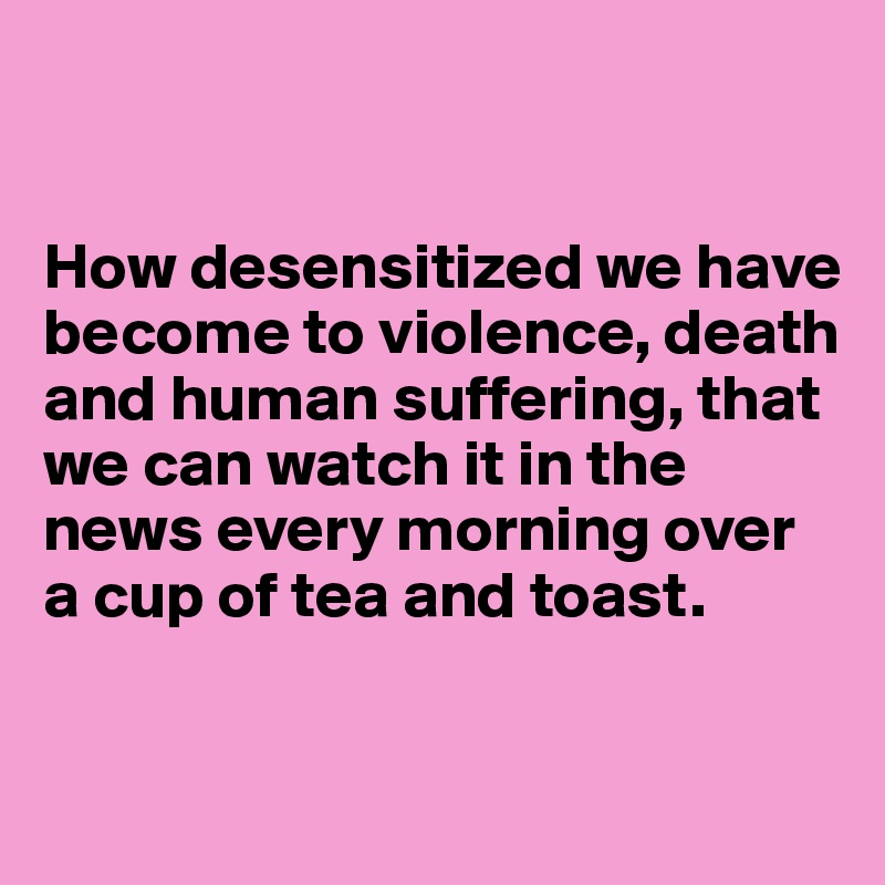 How desensitized we have become to violence, death and human suffering, that  we can watch it in the news every morning over a cup of tea and toast.