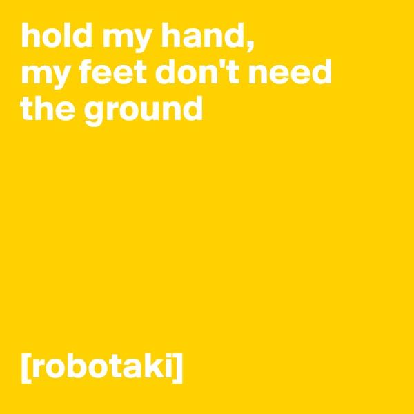 hold my hand,  my feet don't need the ground       [robotaki]