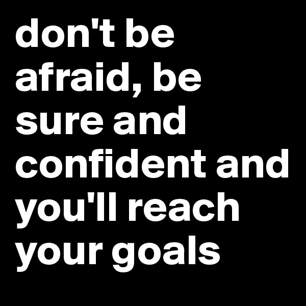 don't be afraid, be sure and confident and you'll reach your goals