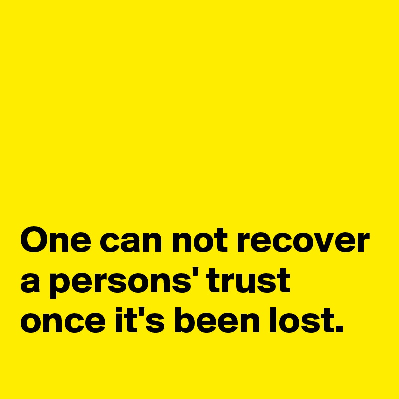 One can not recover a persons' trust once it's been lost.