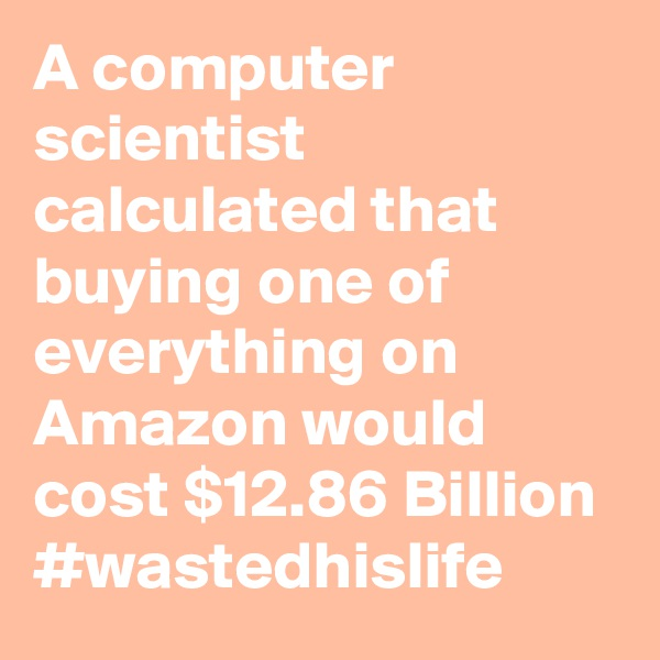 A computer scientist calculated that buying one of everything on Amazon would cost $12.86 Billion #wastedhislife