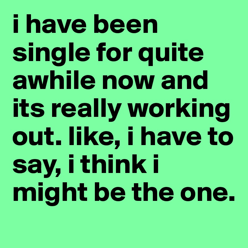 i have been single for quite awhile now and its really working out. like, i have to say, i think i might be the one.
