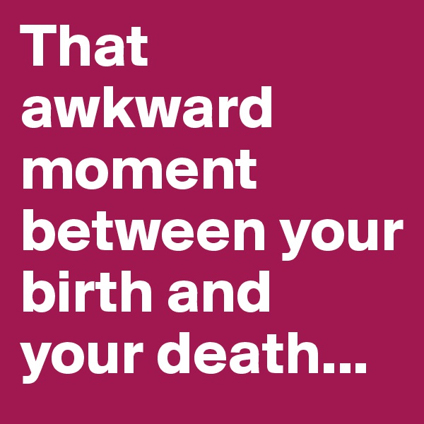That awkward moment between your birth and your death...