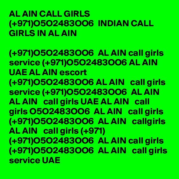 AL AIN CALL GIRLS (+971)O5O2483OO6  INDIAN CALL GIRLS IN AL AIN   (+971)O5O2483OO6  AL AIN call girls service (+971)O5O2483OO6 AL AIN UAE AL AIN escort (+971)O5O2483OO6 AL AIN   call girls service (+971)O5O2483OO6  AL AIN AL AIN   call girls UAE AL AIN   call girls O5O2483OO6  AL AIN   call girls (+971)O5O2483OO6  AL AIN   callgirls  AL AIN   call girls (+971) (+971)O5O2483OO6  AL AIN call girls (+971)O5O2483OO6  AL AIN   call girls service UAE