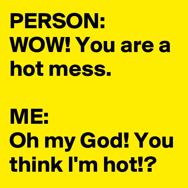 PERSON: WOW! You are a hot mess.  ME: Oh my God! You think I'm hot!?