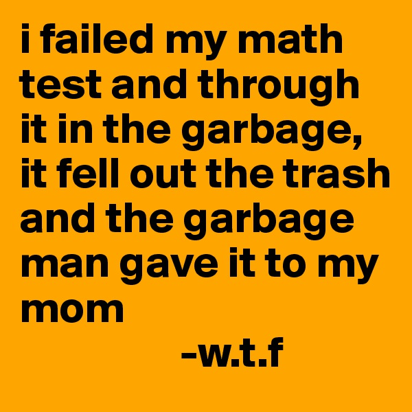 i failed my math test and through it in the garbage, it fell out the trash and the garbage man gave it to my mom                   -w.t.f