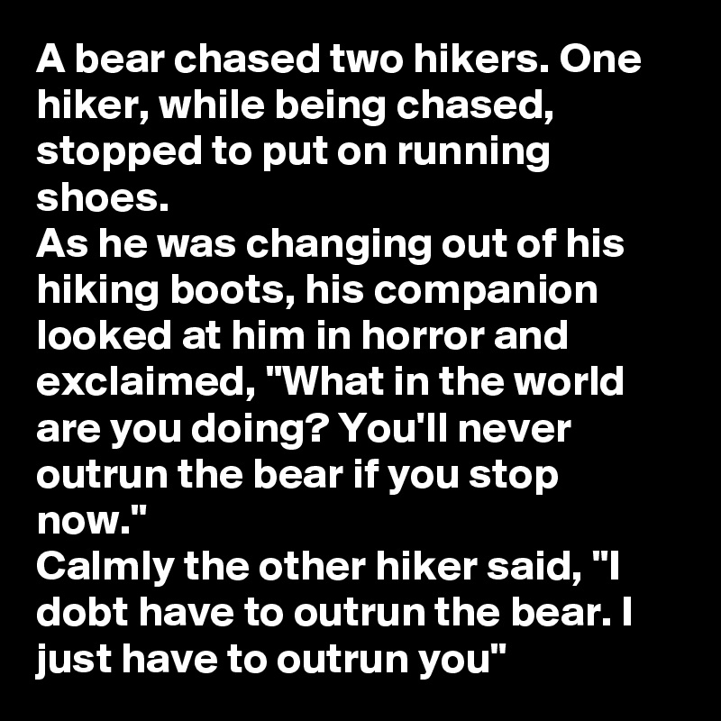 "A bear chased two hikers. One hiker, while being chased, stopped to put on running shoes.  As he was changing out of his hiking boots, his companion looked at him in horror and exclaimed, ""What in the world are you doing? You'll never outrun the bear if you stop now."" Calmly the other hiker said, ""I dobt have to outrun the bear. I just have to outrun you"""