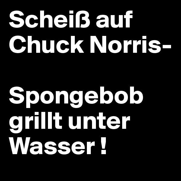 Scheiß auf Chuck Norris-  Spongebob grillt unter Wasser !