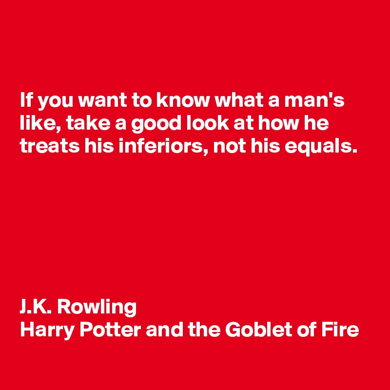 If you want to know what a man's like, take a good look at how he treats his inferiors, not his equals.       J.K. Rowling  Harry Potter and the Goblet of Fire