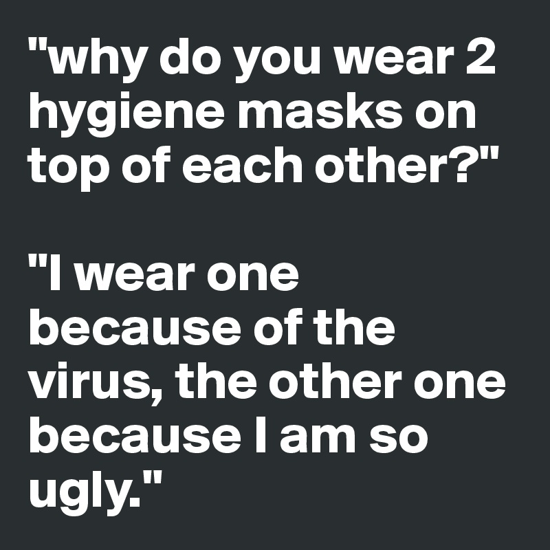 """""""why do you wear 2 hygiene masks on top of each other?""""  """"I wear one because of the virus, the other one because I am so ugly."""""""