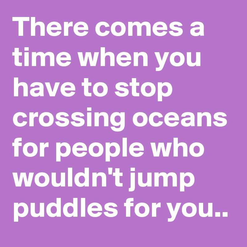 There comes a time when you have to stop crossing oceans for people who wouldn't jump puddles for you..