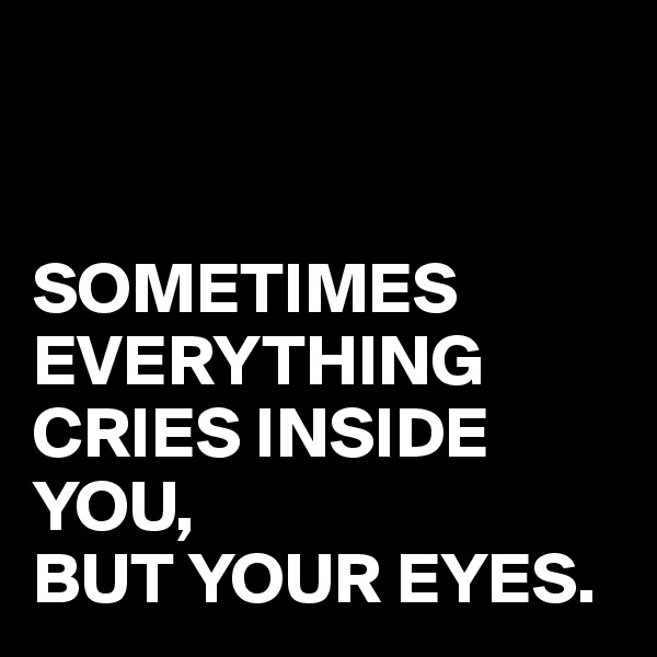 SOMETIMES EVERYTHING CRIES INSIDE YOU,  BUT YOUR EYES.