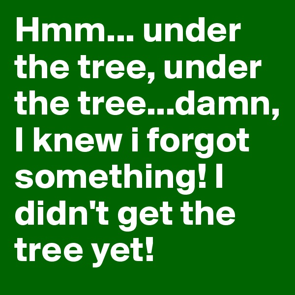 Hmm... under the tree, under the tree...damn, I knew i forgot something! I didn't get the tree yet!