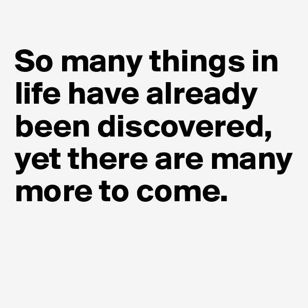 So many things in life have already been discovered, yet there are many more to come.