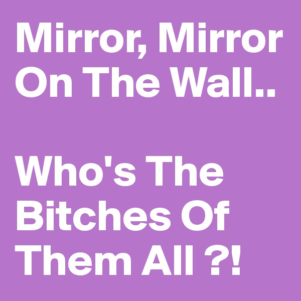 Mirror, Mirror On The Wall..  Who's The Bitches Of Them All ?!
