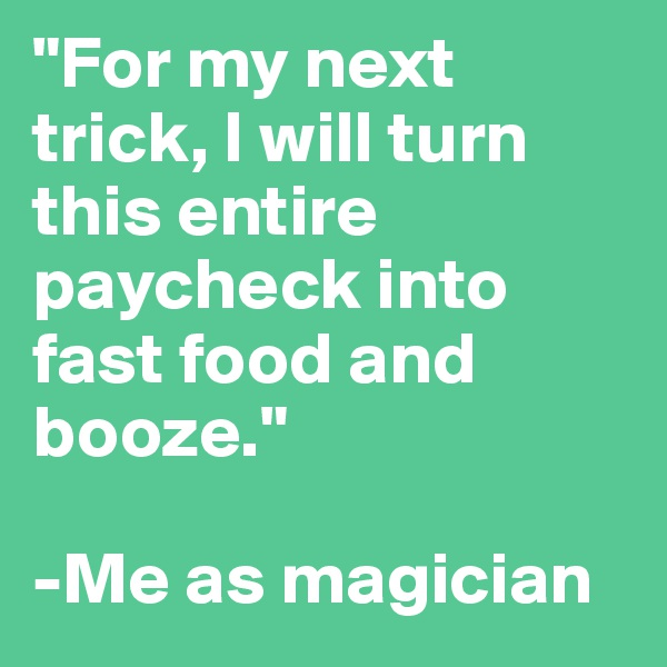"""""""For my next trick, I will turn this entire paycheck into fast food and booze.""""  -Me as magician"""