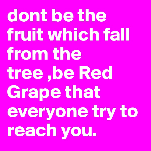 dont be the fruit which fall from the tree ,be Red Grape that everyone try to reach you.