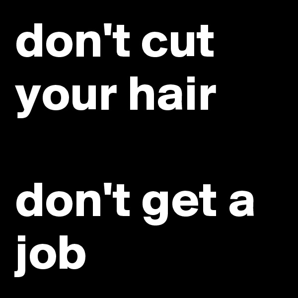 don't cut your hair   don't get a job