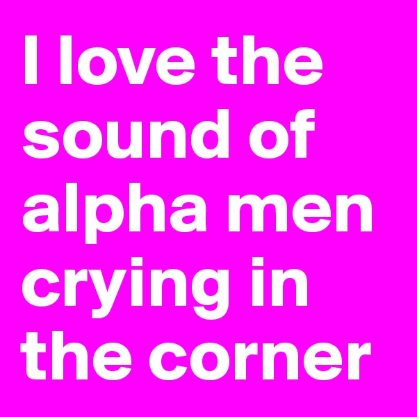 I love the sound of alpha men crying in the corner