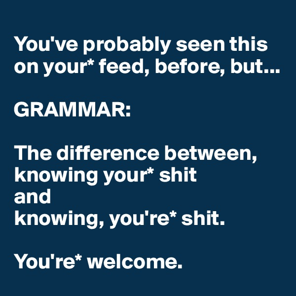 You've probably seen this on your* feed, before, but...  GRAMMAR:  The difference between, knowing your* shit  and  knowing, you're* shit.  You're* welcome.