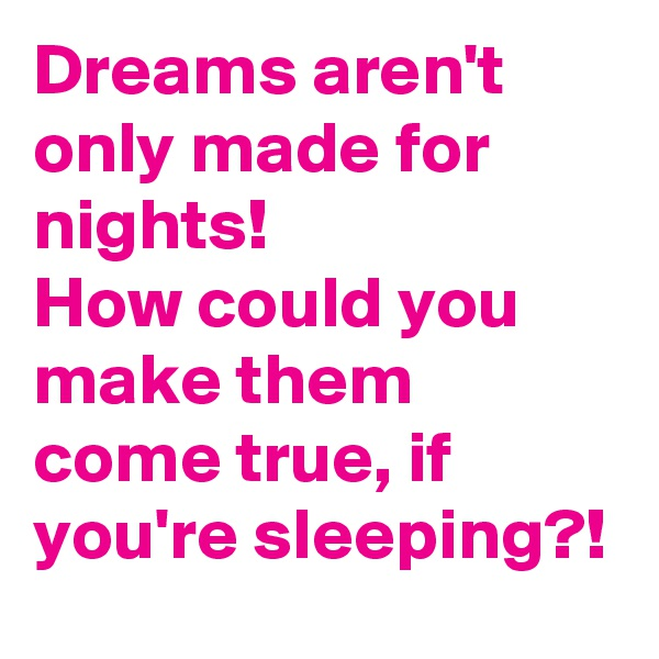 Dreams aren't only made for nights! How could you make them come true, if you're sleeping?!