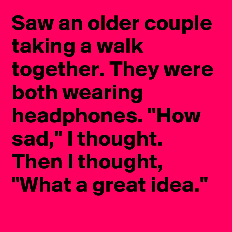 """Saw an older couple taking a walk together. They were both wearing headphones. """"How sad,"""" I thought. Then I thought, """"What a great idea."""""""