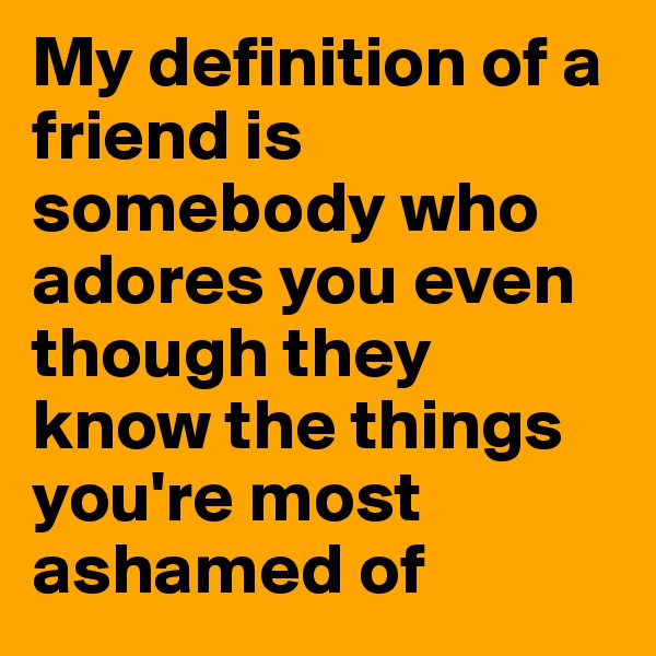 My definition of a friend is somebody who adores you even though they know the things you're most ashamed of