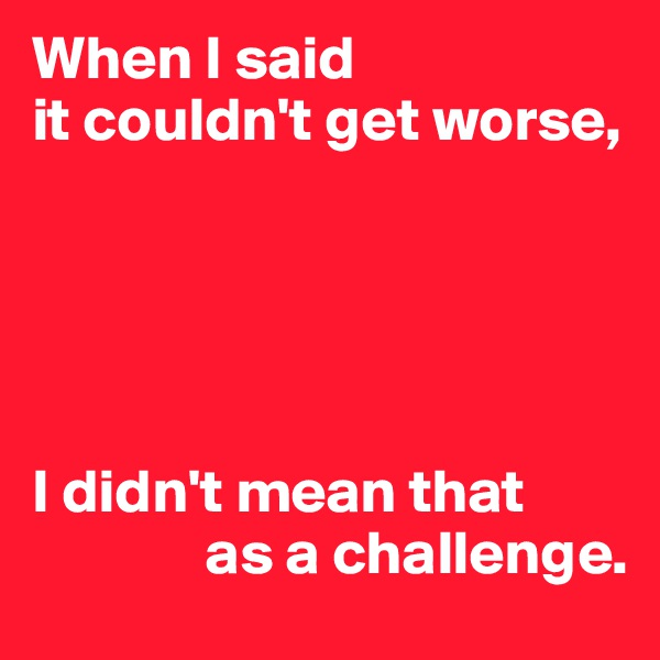When I said it couldn't get worse,      I didn't mean that               as a challenge.