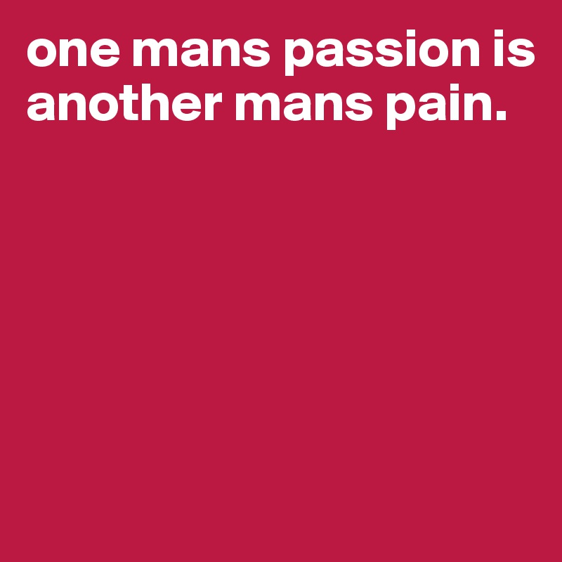 one mans passion is another mans pain.