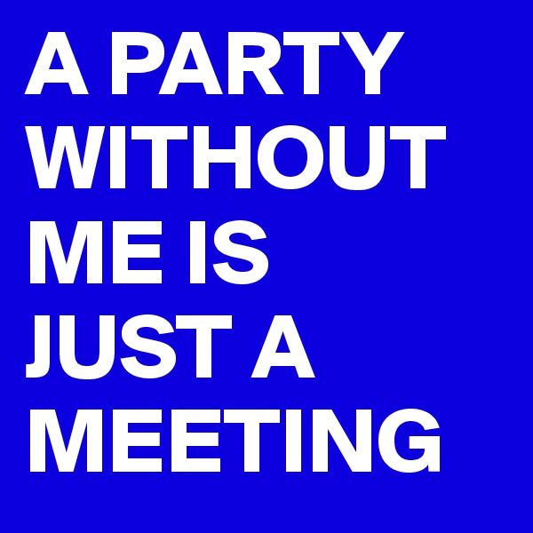 A PARTY WITHOUT ME IS  JUST A MEETING