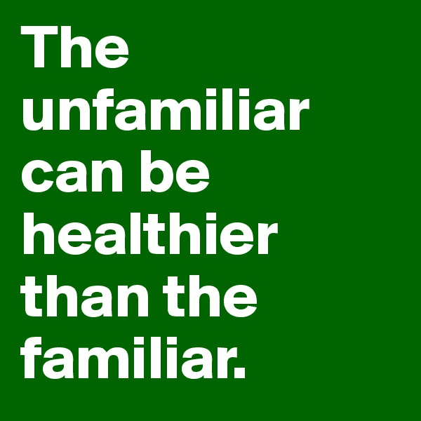 The unfamiliar can be healthier than the familiar.