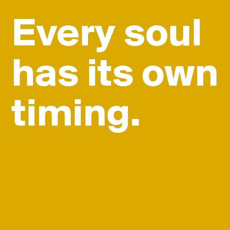 Every soul has its own timing.