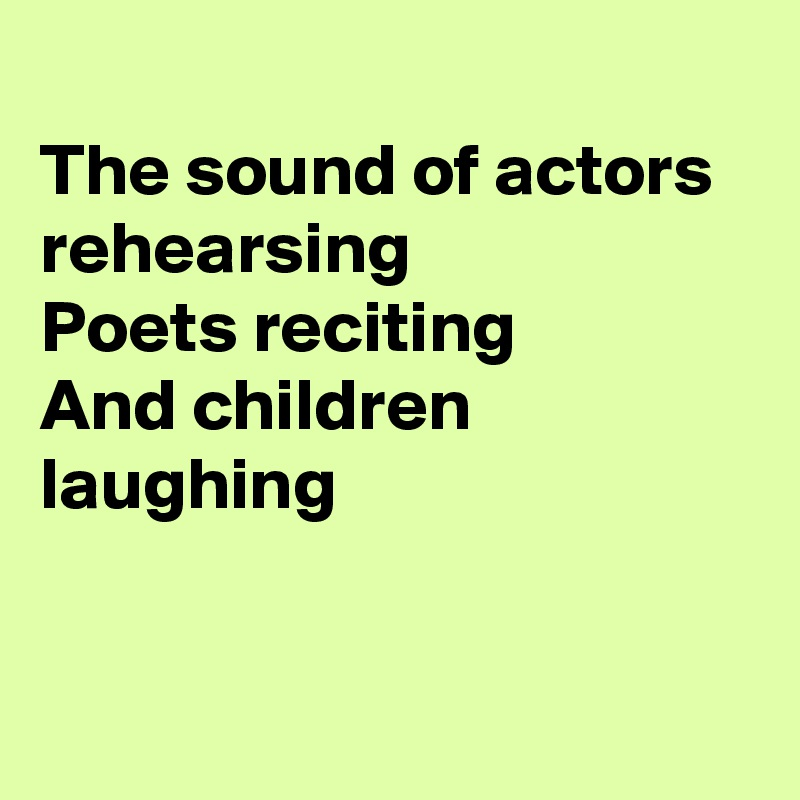 The sound of actors rehearsing Poets reciting And children laughing