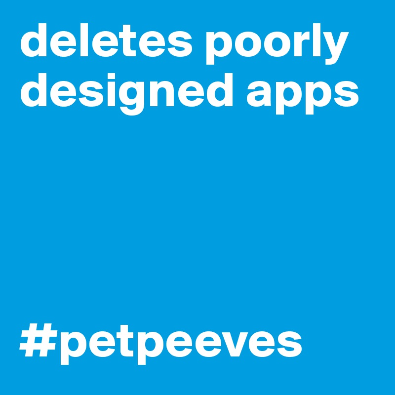deletes poorly designed apps     #petpeeves