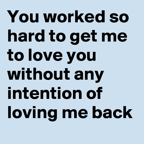 You worked so hard to get me to love you without any intention of loving me back