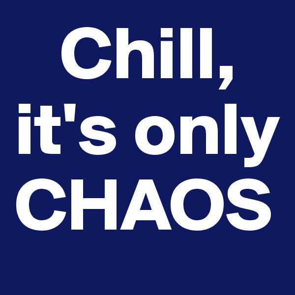 Chill, it's only CHAOS